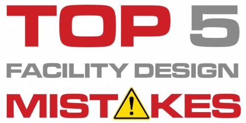 Top 5 Facility Design Mistakes